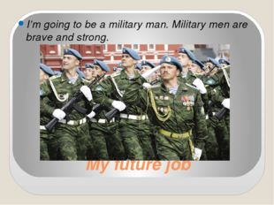 My future job I'm going to be a military man. Military men are brave and stro