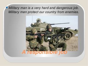 A responsible job Military man is a very hard and dangerous job. Military men