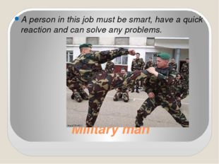 Military man A person in this job must be smart, have a quick reaction and ca