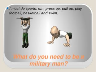 What do you need to be a military man? I must do sports: run, press up, pull