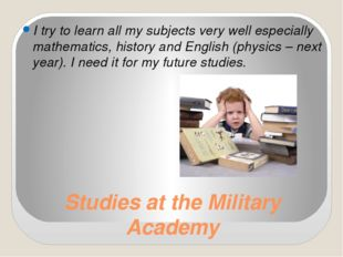 Studies at the Military Academy I try to learn all my subjects very well espe