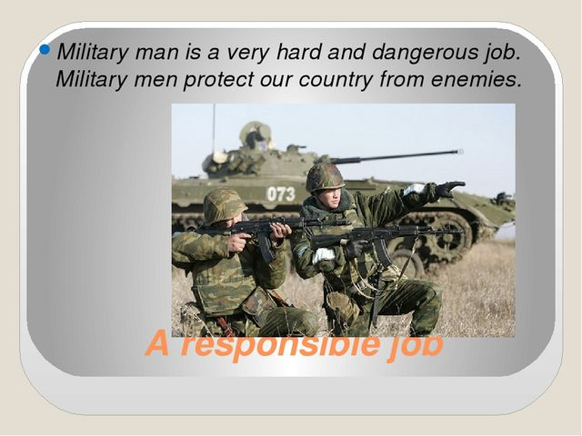 A responsible job Military man is a very hard and dangerous job. Military men...