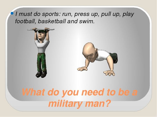 What do you need to be a military man? I must do sports: run, press up, pull...