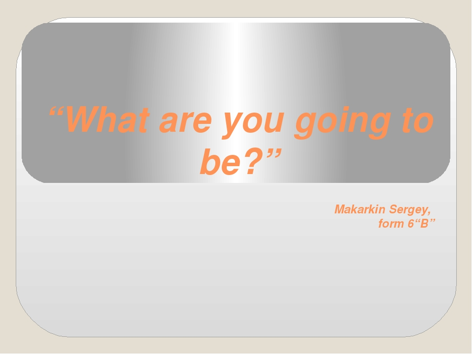 """""""What are you going to be?"""" Makarkin Sergey, form 6""""B"""""""