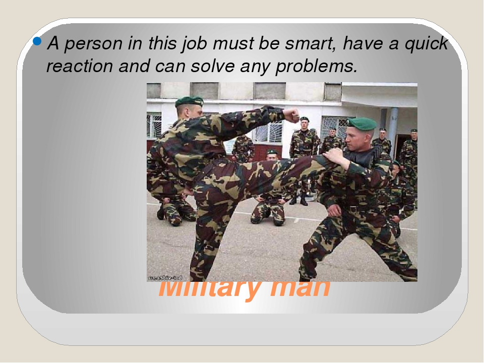 Military man A person in this job must be smart, have a quick reaction and ca...