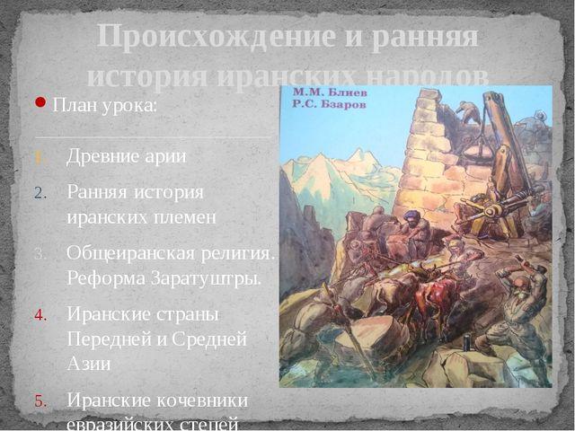 План урока: Древние арии Ранняя история иранских племен Общеиранская религия....