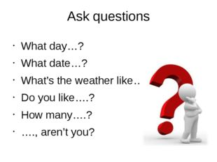 Ask questions What day…? What date…? What's the weather like…? Do you like….?