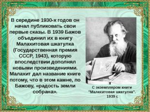 В середине 1930-х годов он начал публиковать свои первые сказы. В 1939 Бажов