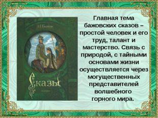 Главная тема бажовских сказов – простой человек и его труд, талант и мастерст