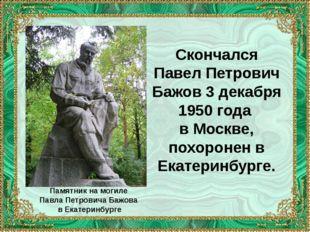 Скончался Павел Петрович Бажов 3 декабря 1950 года в Москве, похоронен в Екат