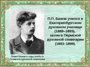 Павел Бажов в годы учебы в Пермской духовной семинарии П.П. Бажов учился в Ек