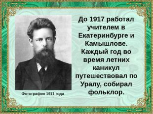 До 1917 работал учителем в Екатеринбурге и Камышлове. Каждый год во время лет