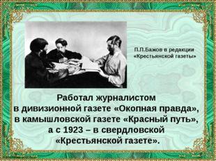 Работал журналистом в дивизионной газете «Окопная правда», в камышловской газ