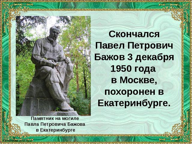 Скончался Павел Петрович Бажов 3 декабря 1950 года в Москве, похоронен в Екат...
