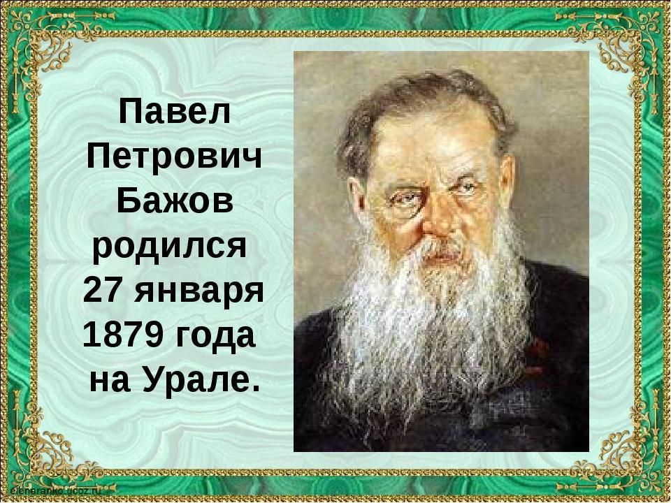 Павел Петрович Бажов родился 27 января 1879 года на Урале.