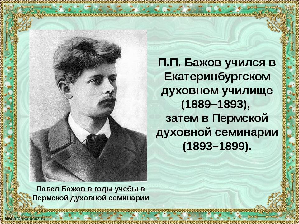 Павел Бажов в годы учебы в Пермской духовной семинарии П.П. Бажов учился в Ек...