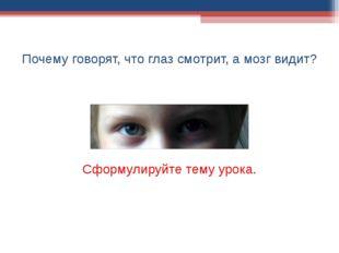 Почему говорят, что глаз смотрит, а мозг видит? Сформулируйте тему урока.