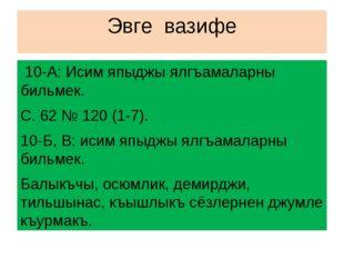 Эвге вазифе 10-А: Исим япыджы ялгъамаларны бильмек. С. 62 № 120 (1-7). 10-Б,