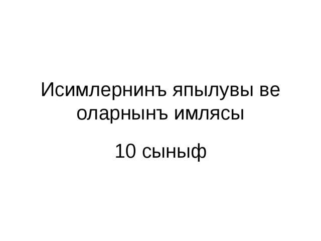 Исимлернинъ япылувы ве оларнынъ имлясы 10 сыныф