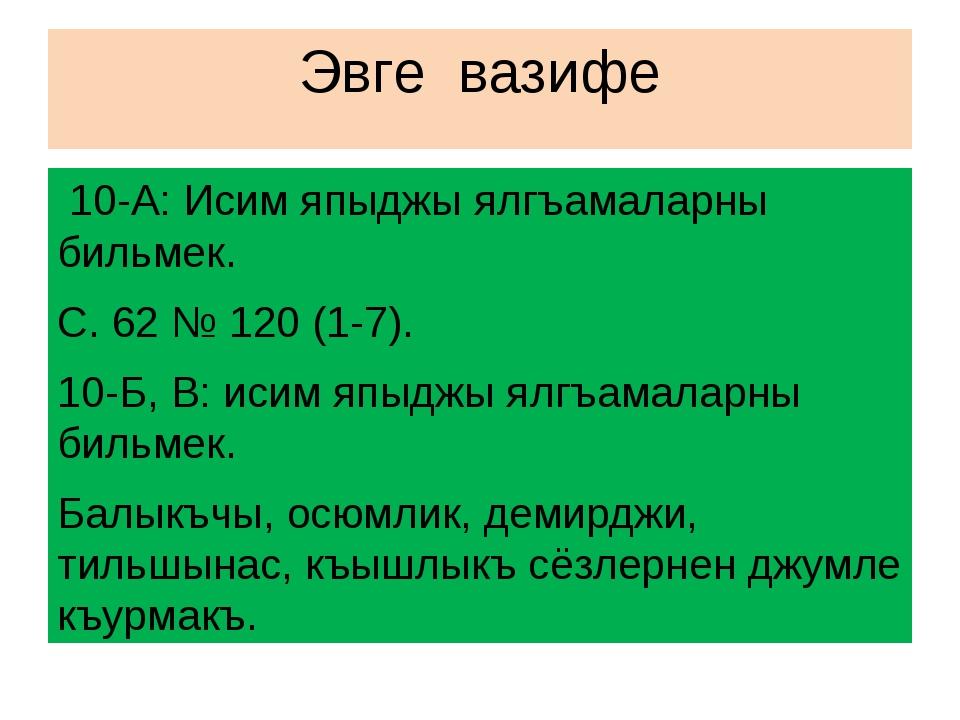 Эвге вазифе 10-А: Исим япыджы ялгъамаларны бильмек. С. 62 № 120 (1-7). 10-Б,...