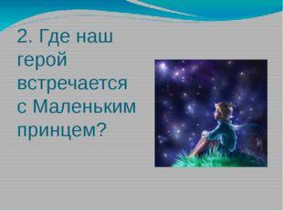 2. Где наш герой встречается с Маленьким принцем?