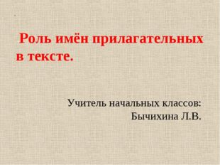 Учитель начальных классов: Бычихина Л.В. . Роль имён прилагательных в тексте.