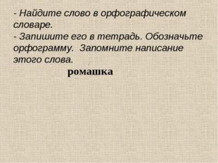 ромашка - Найдите слово в орфографическом словаре. - Запишите его в тетрадь.