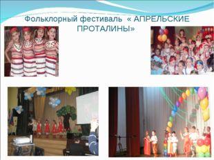 Фольклорный фестиваль « АПРЕЛЬСКИЕ ПРОТАЛИНЫ»