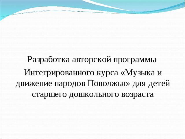 Разработка авторской программы Интегрированного курса «Музыка и движение нар...