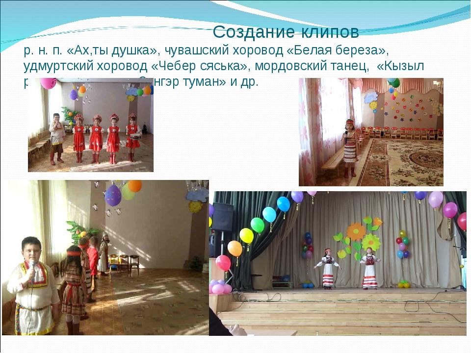 Создание клипов р. н. п. «Ах,ты душка», чувашский хоровод «Белая береза», уд...