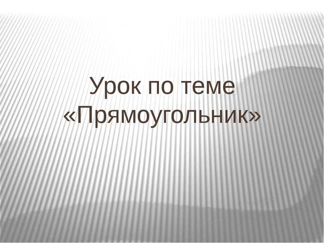 Урок по теме «Прямоугольник»