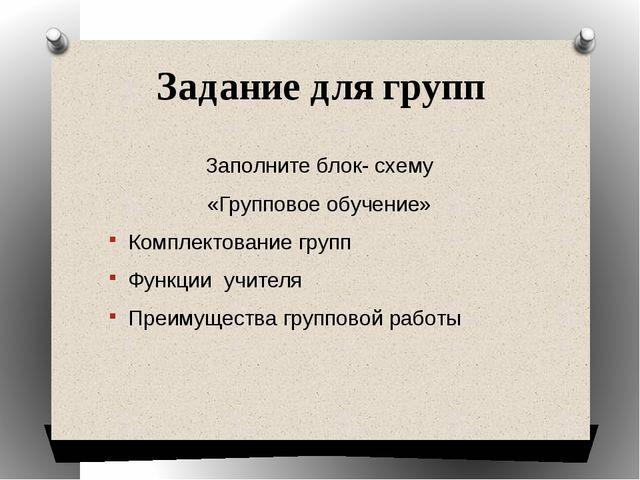 Задание для групп Заполните блок- схему «Групповое обучение» Комплектование г...