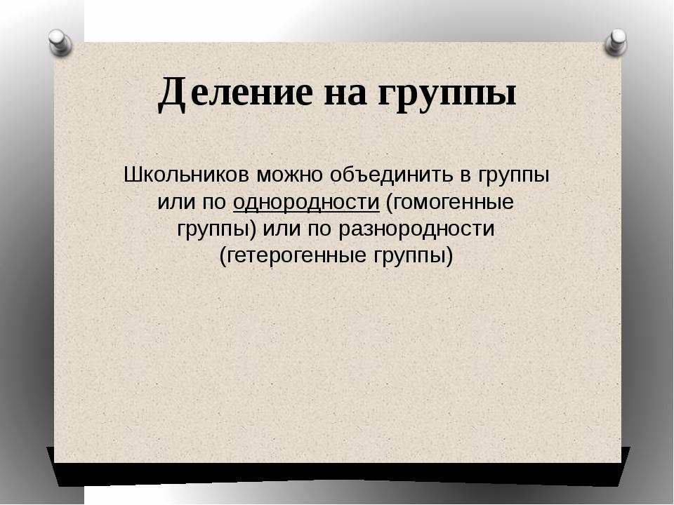 Деление на группы Школьников можно объединить в группы или по однородности (г...