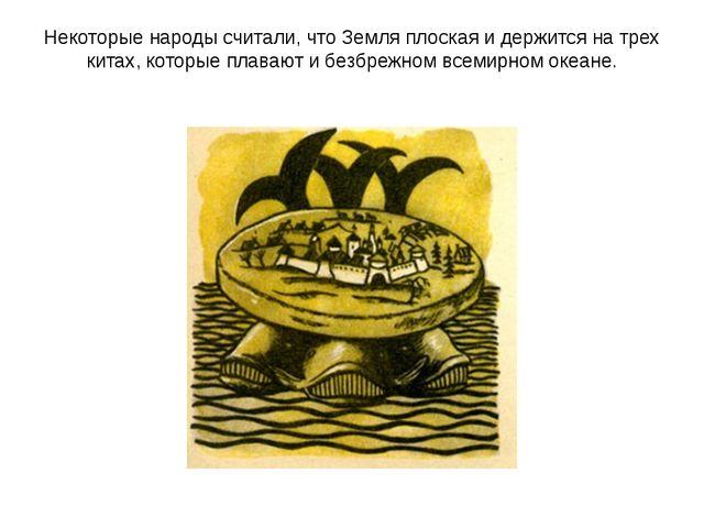Некоторые народы считали, что Земля плоская и держится на трех китах, которые...