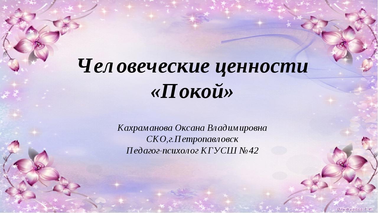 Человеческие ценности «Покой» Кахраманова Оксана Владимировна СКО,г.Петропав...