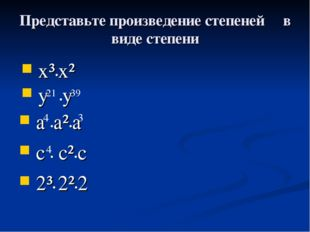 Представьте произведение степеней в виде степени x³•x² y •y 21 39 a •a²•a c •