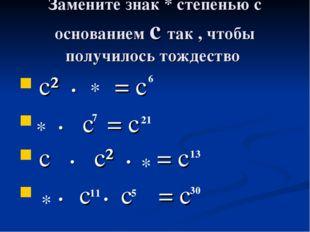 Замените знак * степенью с основанием с так , чтобы получилось тождество с² •