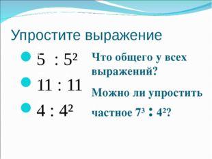Упростите выражение 5 : 5² 11 : 11 4 : 4² 7 7 4 5 Что общего у всех выражений