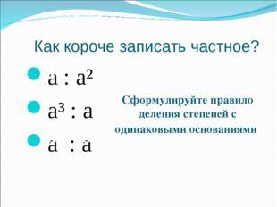 Как короче записать частное? a : a² a³ : a a : a 4 m n Сформулируйте правило