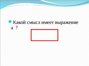 Какой смысл имеет выражение а ? 0 a =1 0