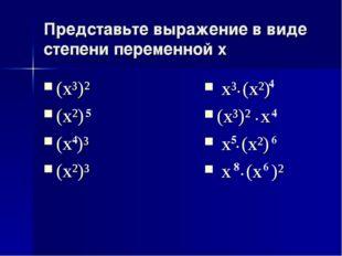 Представьте выражение в виде степени переменной x (x³)² (x²) (x )³ (x²)³ 5 4