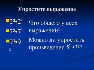 Упростите выражение 2³•2 7²•7 9³•9³ 4 6 Что общего у всех выражений? Можно ли