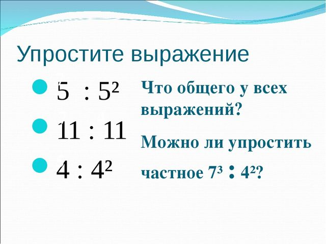 Упростите выражение 5 : 5² 11 : 11 4 : 4² 7 7 4 5 Что общего у всех выражений...