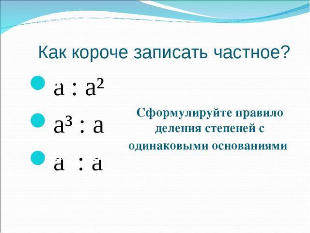 Как короче записать частное? a : a² a³ : a a : a 4 m n Сформулируйте правило...