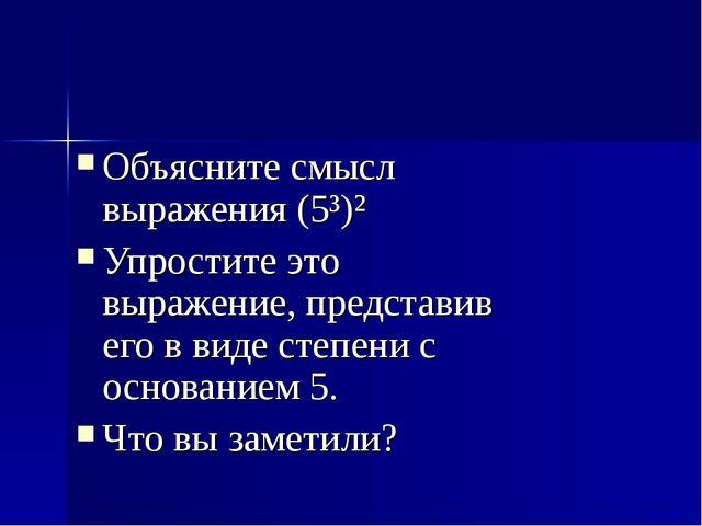 Объясните смысл выражения (5³)² Упростите это выражение, представив его в вид...