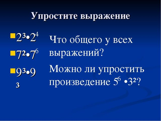 Упростите выражение 2³•2 7²•7 9³•9³ 4 6 Что общего у всех выражений? Можно ли...