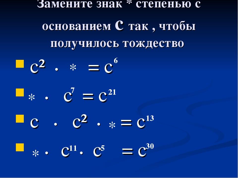 Замените знак * степенью с основанием с так , чтобы получилось тождество с² •...