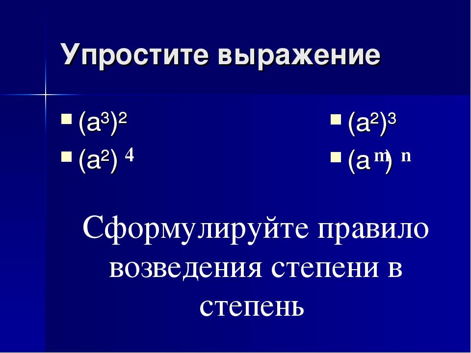 Упростите выражение (a³)² (a²) 4 (a²)³ (a ) m n Сформулируйте правило возведе...