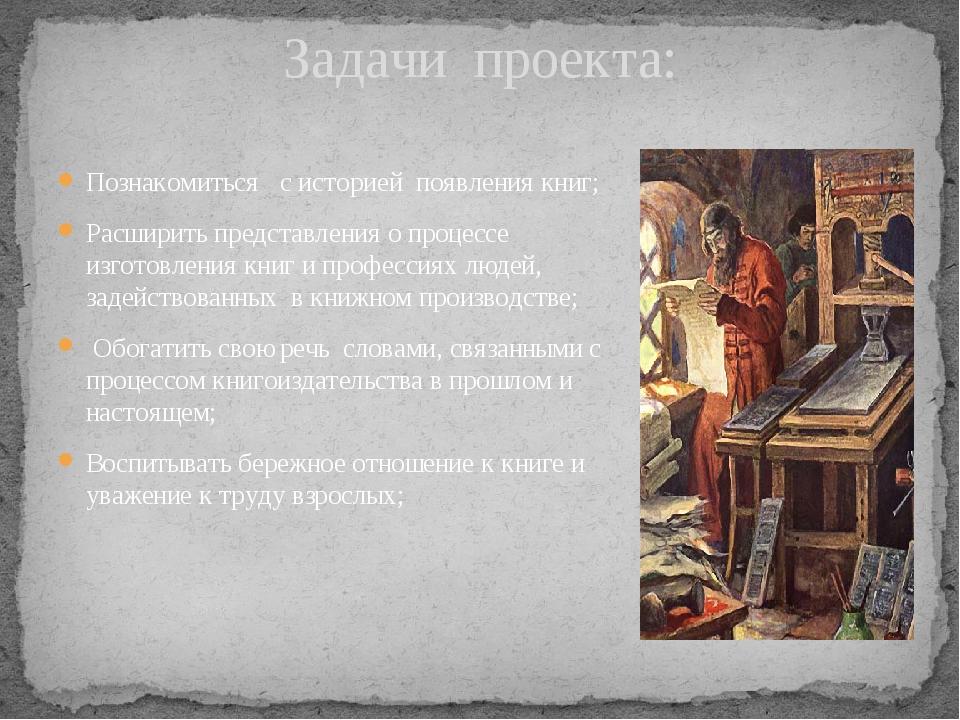 Задачи проекта: Познакомиться с историей появления книг; Расширить представле...