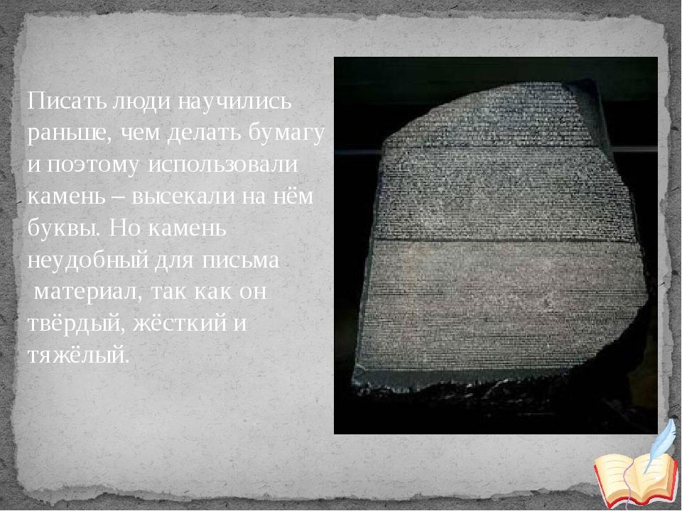 Писать люди научились раньше, чем делать бумагу и поэтому использовали камень...